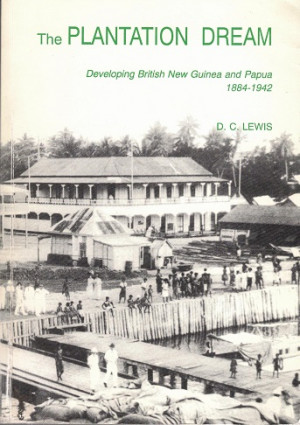 The plantation dream. Developing British New Guinea and Papua 1884-1942