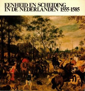 Eenheid en scheiding in de Nederlanbden 1555-1585