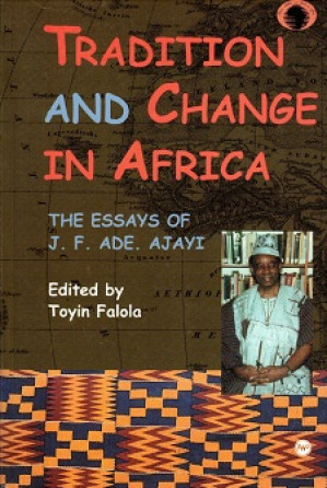 Tradition and change in Africa. The essays of J.F. Ade Ajayi