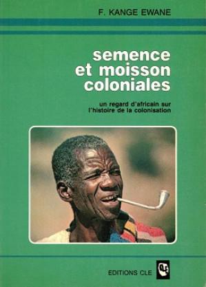 Semence et moisson coloniales. Un regard d'africain sur l'histoire de la colonisation