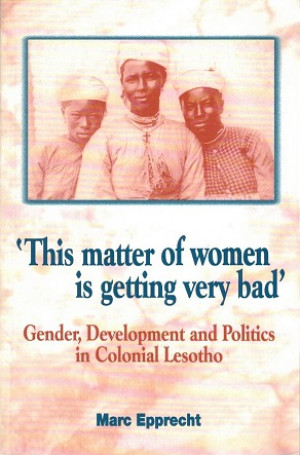 'This matter of women is getting very bad'. Gender, Development and Politics in Colonial Lesotho.