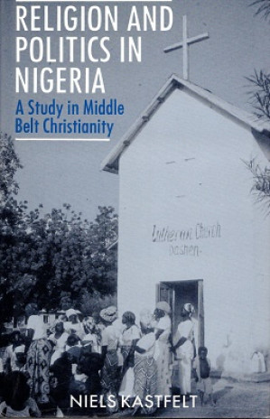 Religion and politics in Nigeria. A study in middle belt Christianity