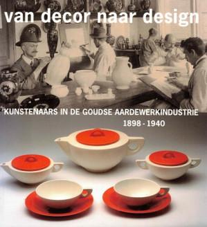 Van decor naar design. Kunstenaars in de goudse Aardewerkindustrie 1898-1940