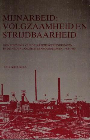 Mijnarbeid: volgzaamheid en strijdbaarheid. Geschiedenis van de arbeidsverhoudingen in de Nederlandse steenkolenmijnen, 1900-1940.
