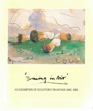 Drawing in air. An exhibition of sculptors' drwaings 1882-1982