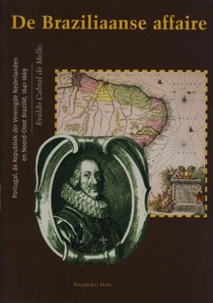 De Braziliaanse affaire. Portugal, de Republiek der Verenigde nederlanden en Noord-Oost Brazili 1641-1669.